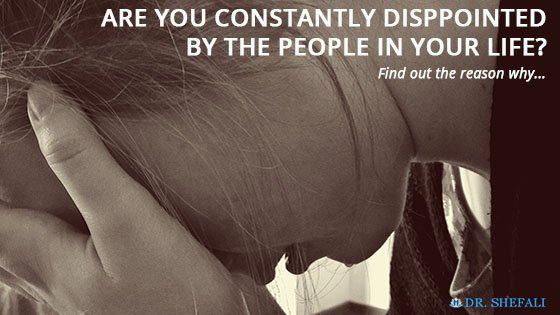 ARE YOU CONSTANTLY DISAPPOINTED BY THE PEOPLE IN YOUR LIFE? Find Out the Reason Why…